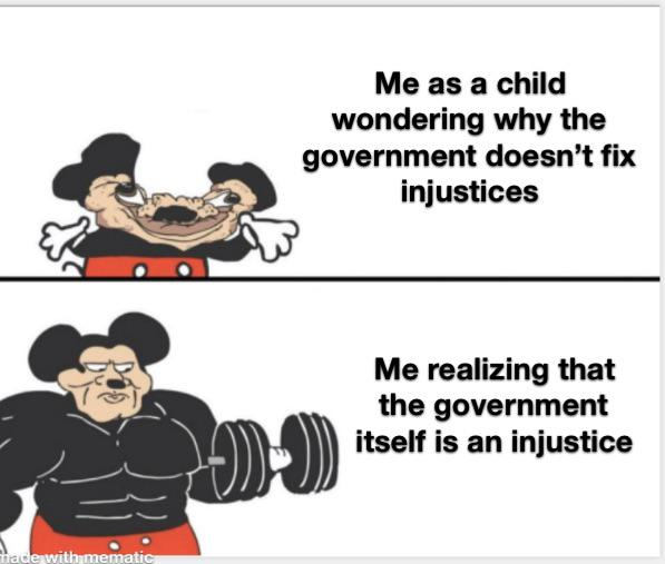 Me as a child wondering why the government doesn't fix injustices                 Me realizing that the government \\ itself is an injustice