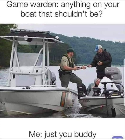 Game warden: anything on your boat that shouldn't be?     Me: just you buddy =