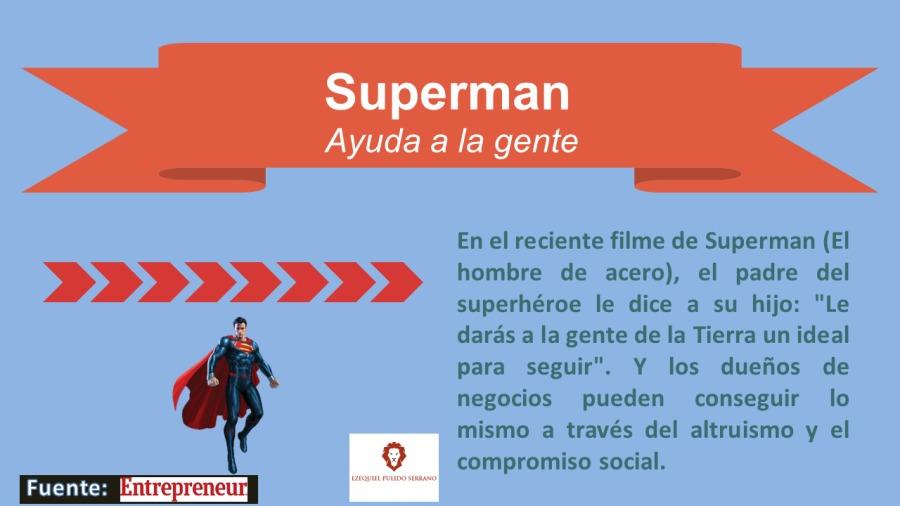 """Superman  Ayuda a la gente     2IIIDDD>     Fuente: NITETEEN  En el reciente filme de Superman (EI hombre de acero), el padre del superhéroe le dice a su hijo: """"Le dards a la gente de la Tierra un ideal para seguir"""". Y los duefios de negocios pueden conseguir lo mismo a través del altruismo y el compromiso social."""