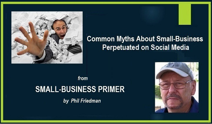 Common Myths About Starting Your Own Small-BusinessCommon Myths About Small-Business Perpetuated on Social Media  SMALL-BUSINESS PRIMER by Phil Friedman