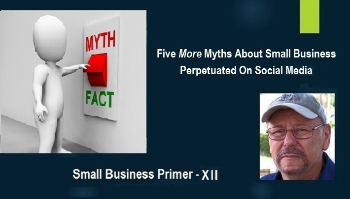 Five MORE Myths Perpetuated on Social Media About Small BusinessFive More Myths About Small Business Perpetuated On Social Media      Small Business Primer - X11