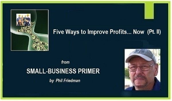 Five Ways to Improve Profits... Now (Pt. ll)  (2) SMALL-BUSINESS PRIMER  by Phi Friedman