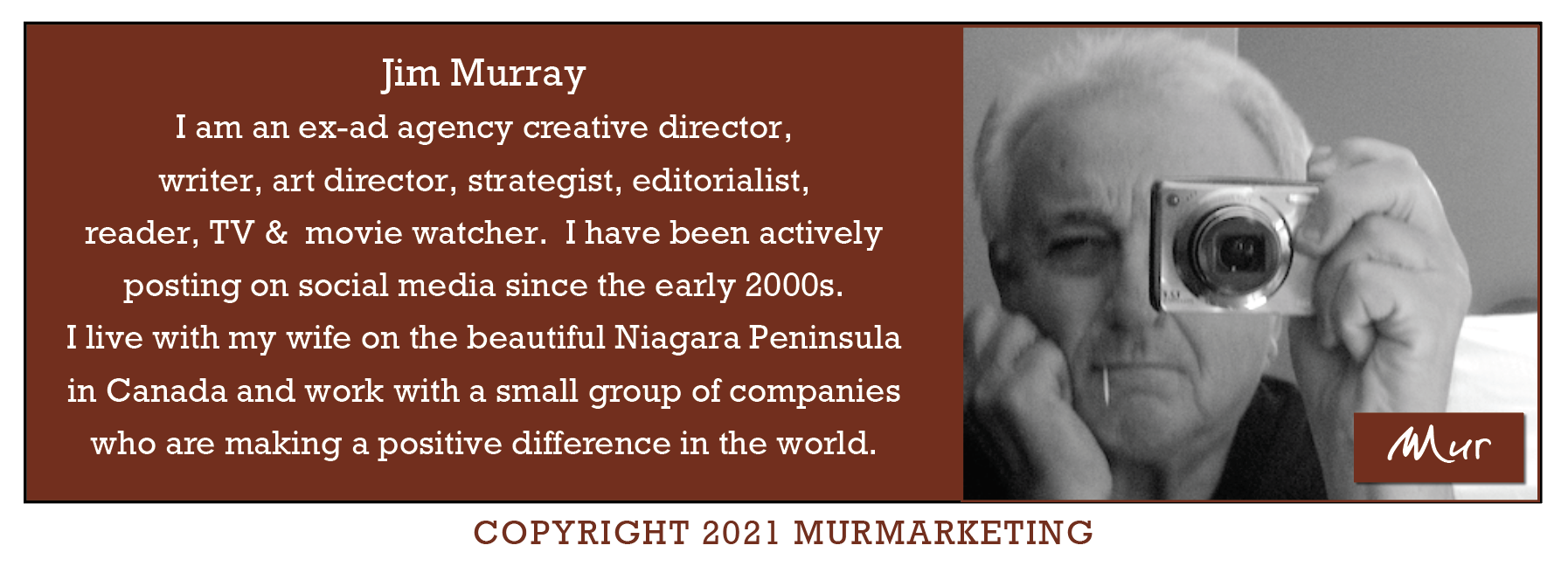Jim Murray I am an ex-ad agency creative director, writer, art director, strategist, editorialist, reader, TV & movie watcher. I have been actively  posting on social media since the early 2000s.  I live with my wife on the beautiful Niagara Peninsula  in Canada and work with a small group of companies  who are making a positive difference in the world.     COPYRIGHT 2021 MURMARKETING