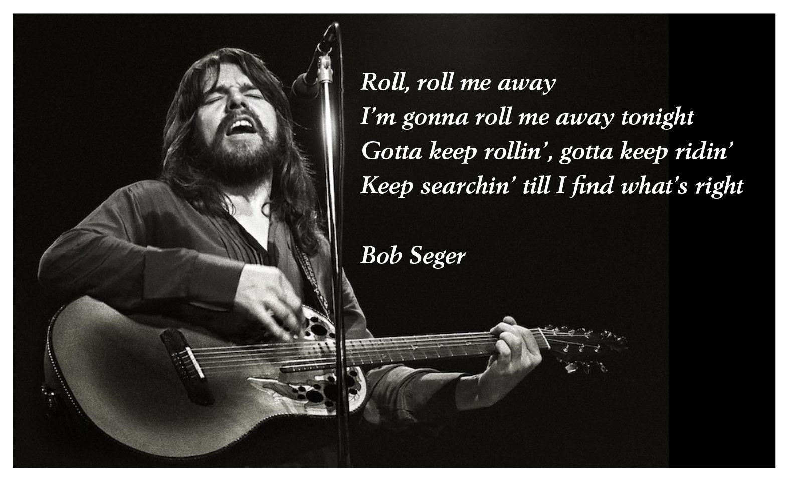 | Roll, roll me away  I'm gonna roll me away tonight Gotta keep rollin', gotta keep ridin' Keep searchin' till I find what's right  Bob Seger