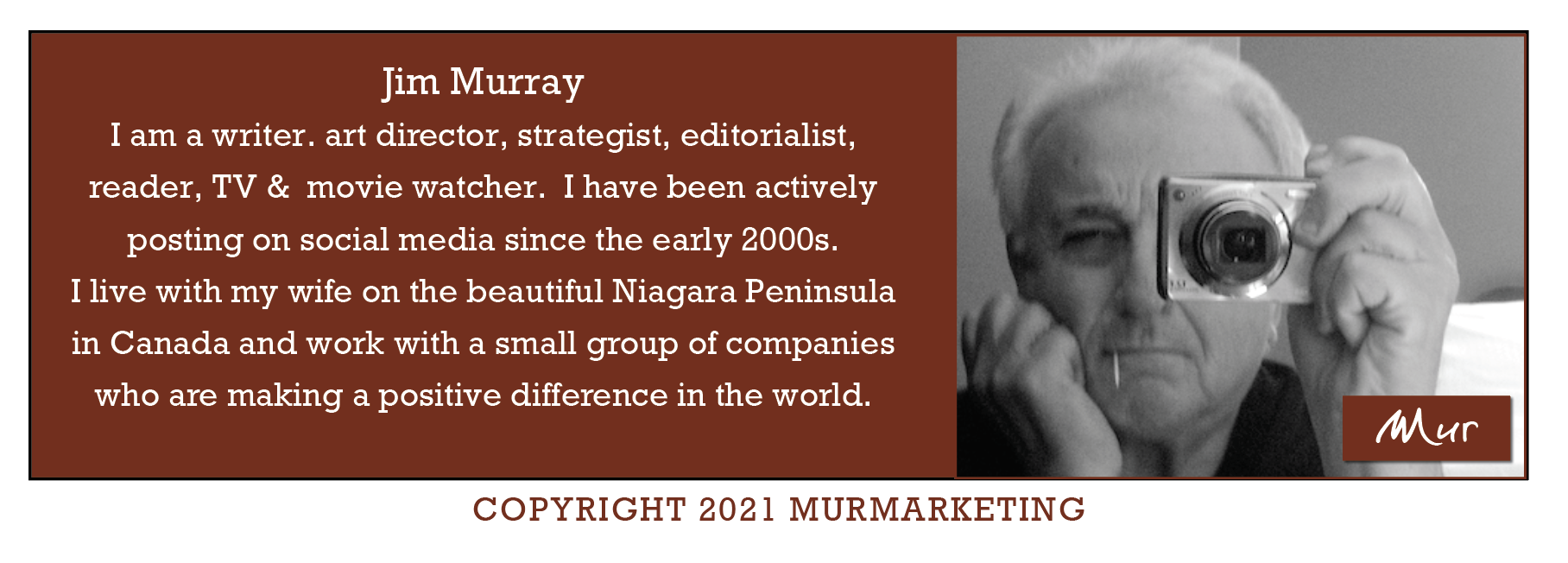 Jim Murray I am a writer. art director, strategist, editorialist, reader, TV & movie watcher. I have been actively  posting on social media since the early 2000s.  I live with my wife on the beautiful Niagara Peninsula  in Canada and work with a small group of companies  who are making a positive difference in the world.  COPYRIGHT 2021 MURMARKETING