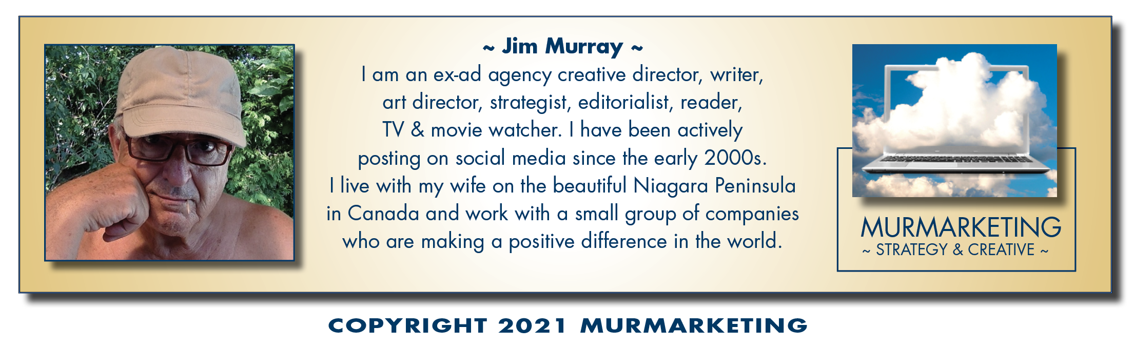 ~ Jim Murray ~ | am an ex-ad agency creative director, writer, art director, strategist, editorialist, reader, TV & movie watcher. | have been actively posting on social media since the early 2000s.  | live with my wife on the beautiful Niagara Peninsula  in Canada and work with a small group of companies MURMARKETING who are making a positive difference in the world. ~ STRATEGY & CREATIVE ~     COPYRIGHT 2021 MURMARKETING