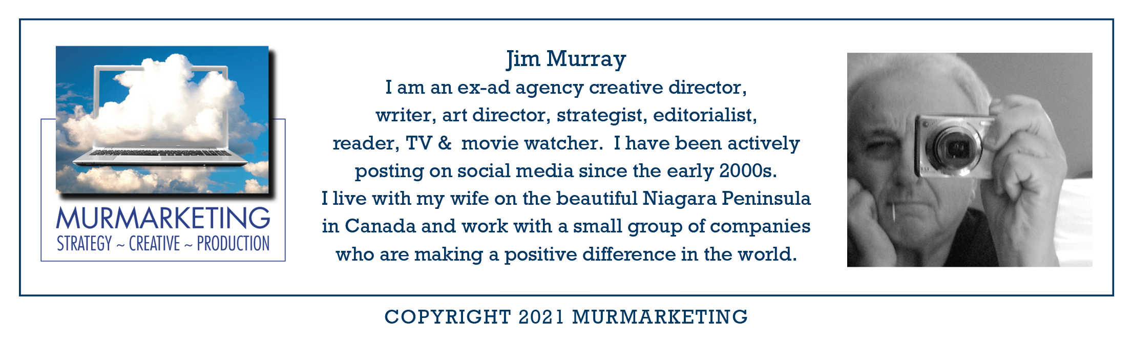 be MURMARKETING STRATEGY ~ CREATIVE ~ PRODUCTION        Jim Murray I am an ex-ad agency creative director, writer, art director, strategist, editorialist, reader, TV & movie watcher. I have been actively posting on social media since the early 2000s.  I live with my wife on the beautiful Niagara Peninsula in Canada and work with a small group of companies  who are making a positive difference in the world.     COPYRIGHT 2021 MURMARKETING