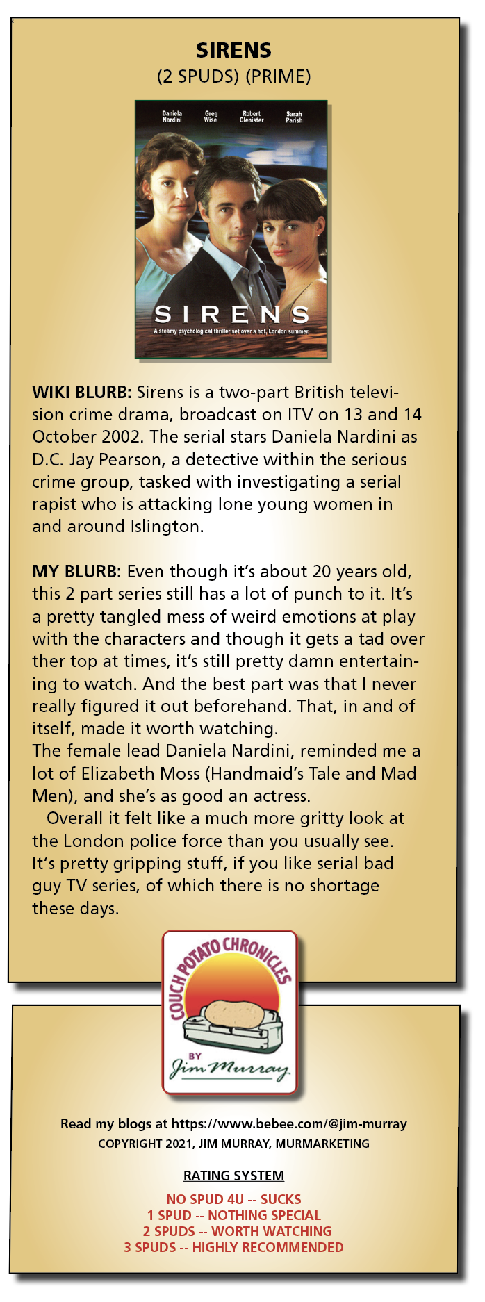 SIRENS (2 SPUDS) (PRIME)     WIKI BLURB: Sirens is a two-part British televi- sion crime drama, broadcast on ITV on 13 and 14 October 2002. The serial stars Daniela Nardini as D.C. Jay Pearson, a detective within the serious crime group, tasked with investigating a serial rapist who is attacking lone young women in and around Islington.  MY BLURB: Even though it's about 20 years old, this 2 part series still has a lot of punch to it. It's a pretty tangled mess of weird emotions at play with the characters and though it gets a tad over ther top at times, it's still pretty damn entertain- ing to watch. And the best part was that | never really figured it out beforehand. That, in and of itself, made it worth watching. The female lead Daniela Nardini, reminded me a lot of Elizabeth Moss (Handmaid's Tale and Mad Men), and she's as good an actress.  Overall it felt like a much more gritty look at the London police force than you usually see. It's pretty gripping stuff, if you like serial bad guy TV series, of which there is no shortage these days.  Read my blogs at https://www.bebee.com/@jim-murray COPYRIGHT 2021, JIM MURRAY, MURMARKETING  RATING SYSTEM  NO SPUD 4U -- SUCKS 1 SPUD -- NOTHING SPECIAL 2 SPUDS -- WORTH WATCHING  3 SPUDS -- HIGHLY RECOMMENDED