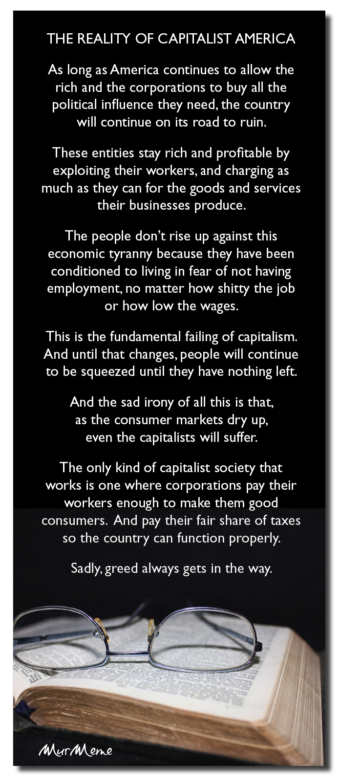 THE REALITY OF CAPITALIST AMERICA  As long as America continues to allow the rich and the corporations to buy all the political influence they need, the country  will continue on its road to ruin.  These entities stay rich and profitable by exploiting their workers, and charging as much as they can for the goods and services their businesses produce.  The people don't rise up against this economic tyranny because they have been conditioned to living in fear of not having employment, no matter how shitty the job  or how low the wages.  This is the fundamental failing of capitalism. And until that changes, people will continue to be squeezed until they have nothing left.  And the sad irony of all this is that, as the consumer markets dry up, even the capitalists will suffer.  The only kind of capitalist society that works is one where corporations pay their workers enough to make them good consumers. And pay their fair share of taxes so the country can function properly.  Sadly, greed always gets in the way.