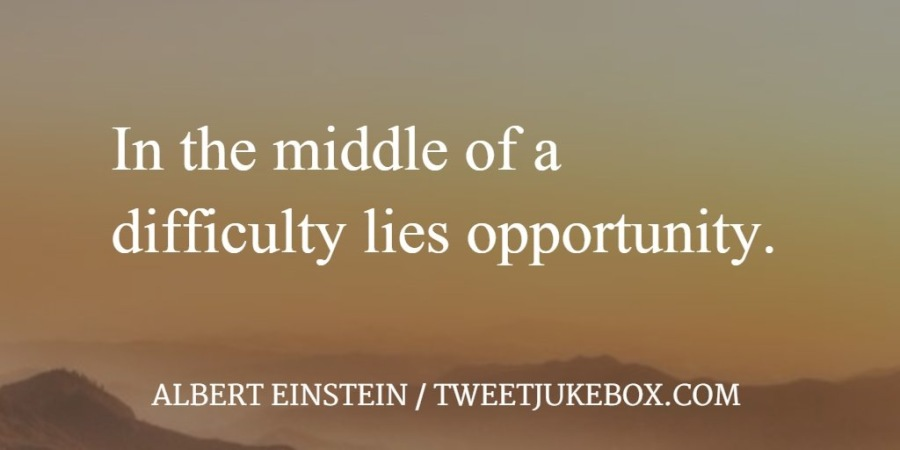 In the middle of a difficulty lies opportunity.  ALBERT EINSTEIN / TWEETJUKEBOX.COM