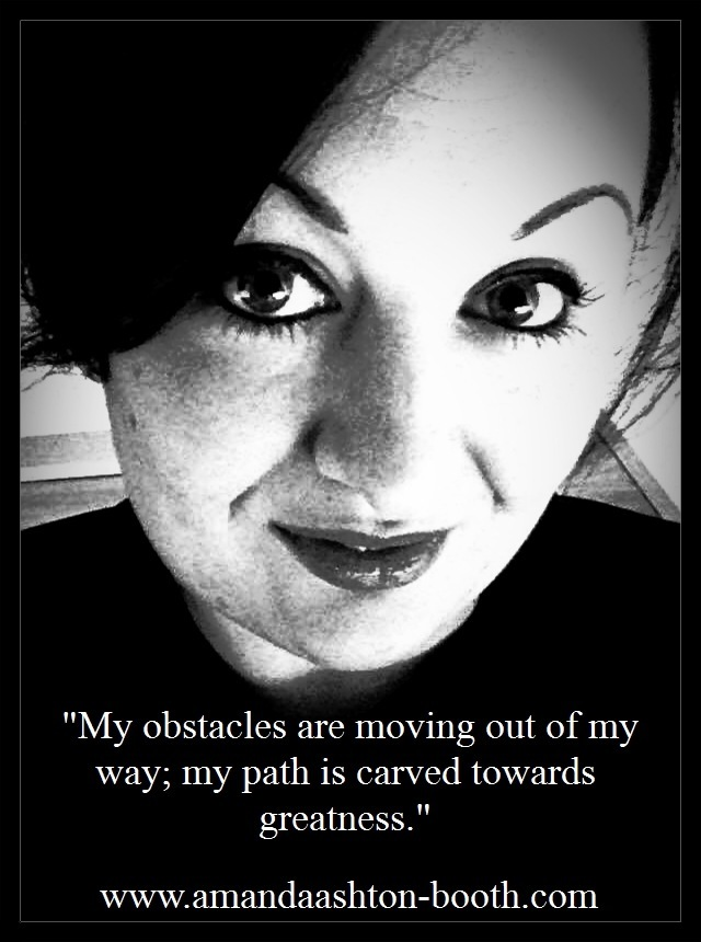 """""""My obstacles are moving out of my say; my path is carved towards greatness.""""  www.amandaashton-booth.com"""