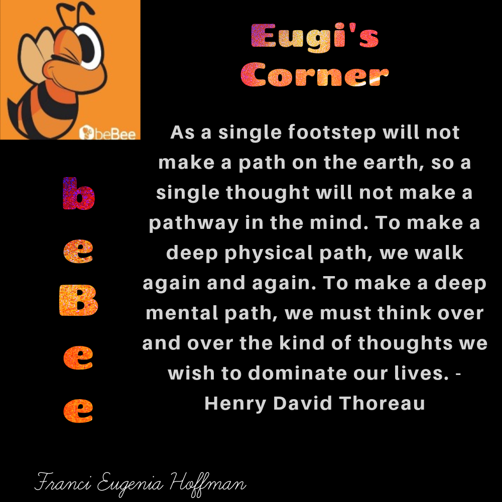 Eugi's Corner  (= As a single footstep will not  make a path on the earth, so a single thought will not make a pathway in the mind. To make a deep physical path, we walk     mental path, we must think over and over the kind of thoughts we wish to dominate our lives. - Fs Henry David Thoreau    wn again and again. To make a deep    - = 5, NZ 2 2 2 2