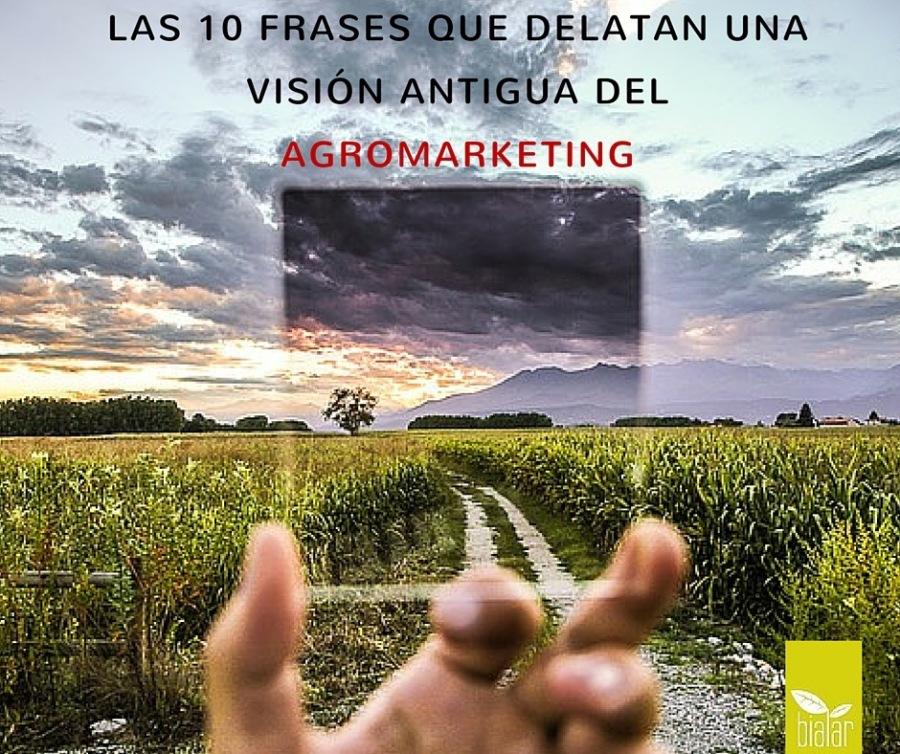 LAS 10 FRASES QUE DELATAN UNA VISION ANTIGUA DEL  _AGROMARKETING