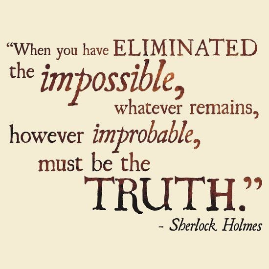 """""""When you hae ELIMINATED the impossible, whatever remains, however improbable, must be the  TRUTH.""""  - Sherlock. Holmes"""