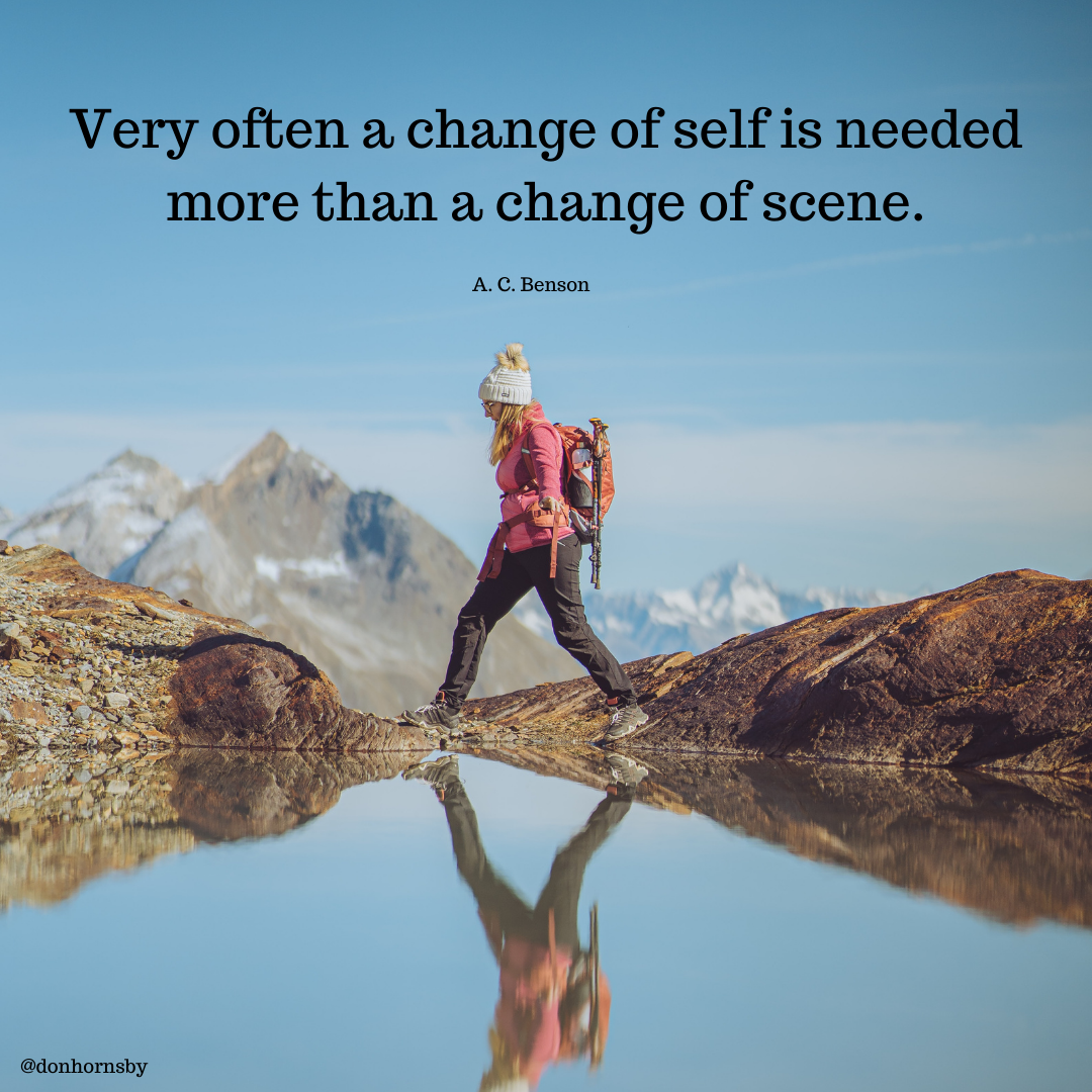 Very often a change of self is needed  more than a change of scene.  A.C. Benson     @donhornsby