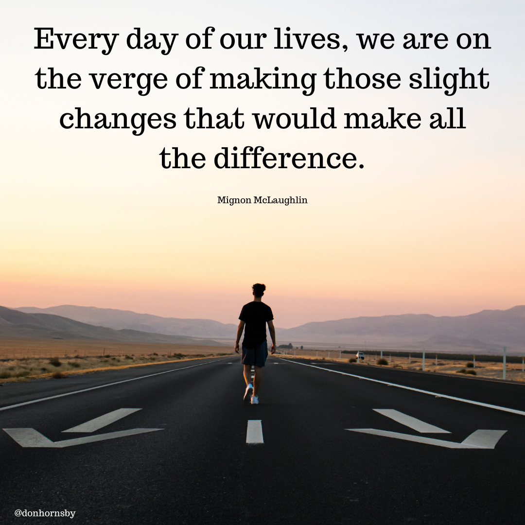 Every day of our lives, we are on the verge of making those slight changes that would make all the difference.  Mignon McLaughlin