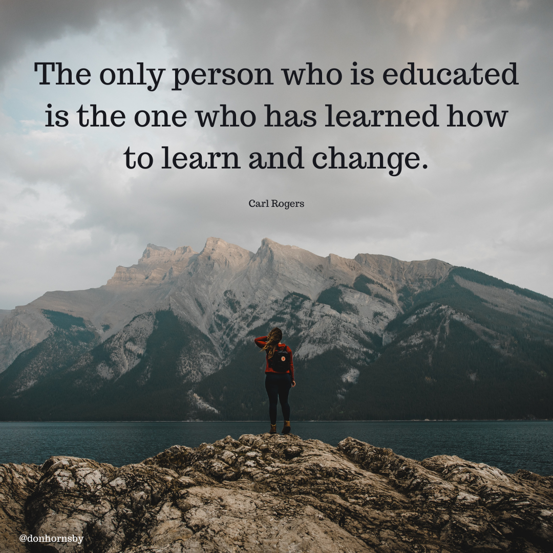 — .  The only person who is educated is the one who has learned how to learn and change.  Carl Rogers  Fe [En