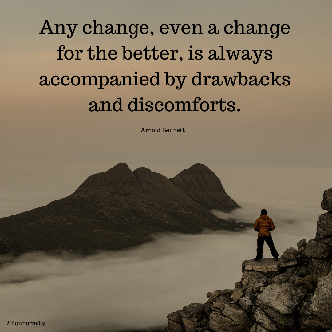 Any change, even a change for the better, is always accompanied by drawbacks and discomforts.  Arnold Benne! tt