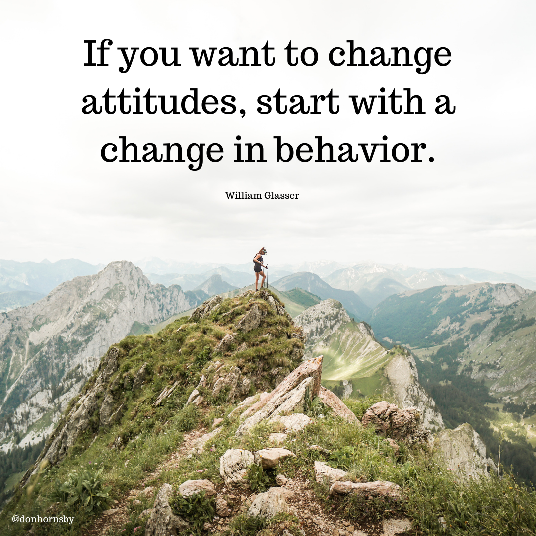 If you want to change attitudes, start with a, change in behavior.  William Glasser