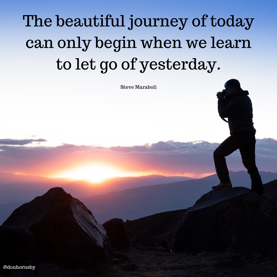 The beautiful journey of today can only begin when we learn to let go of yesterday.  ve Marabol;
