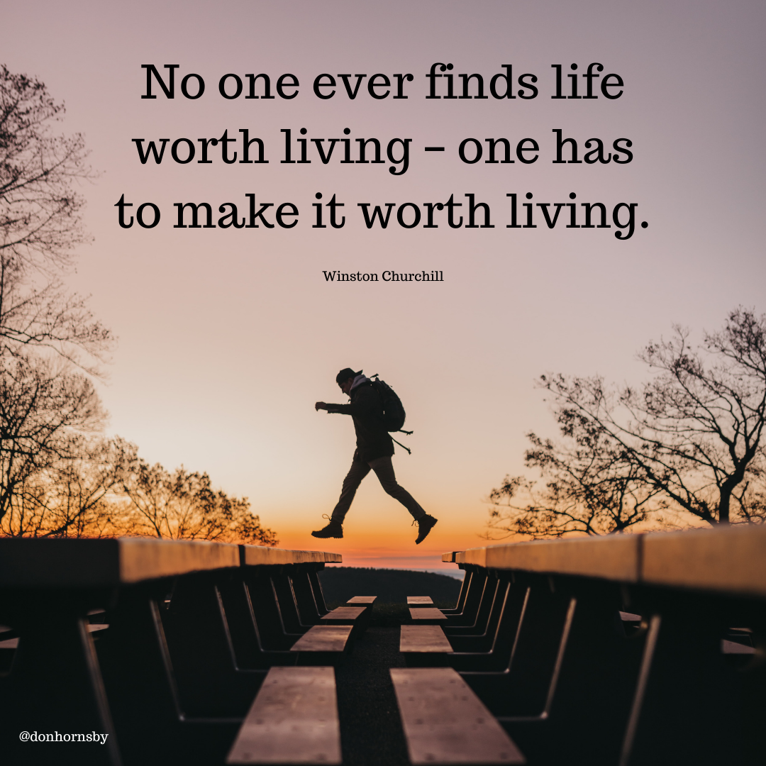 7  ~~ Noone ever finds life ~~ worth living - one has .* to make it worth living.  x  »  PRE  Winston Churchill  § i mT RQ i Cob y 54 oni x 5 b) rg {  £IENTEAK