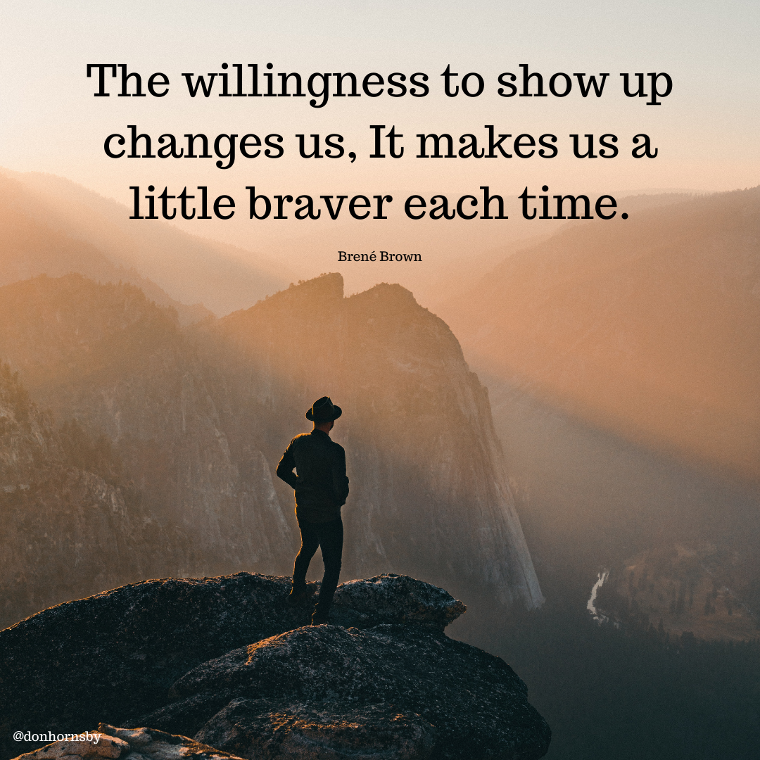 The willingness to show up changes us, It makes us a little braver each time.  Brené Brown