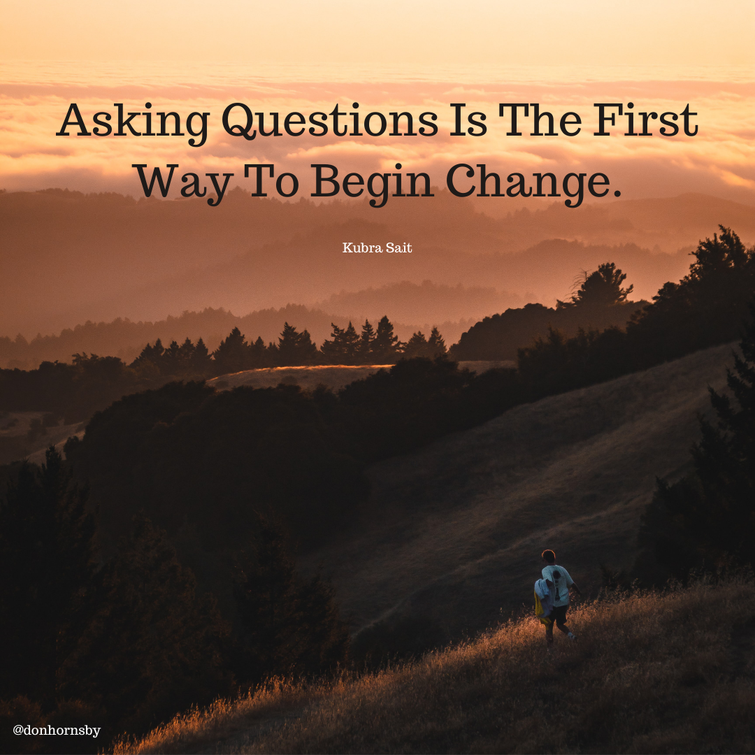 Asking Questions Is The First 0 Begin Change.     @donhornsby
