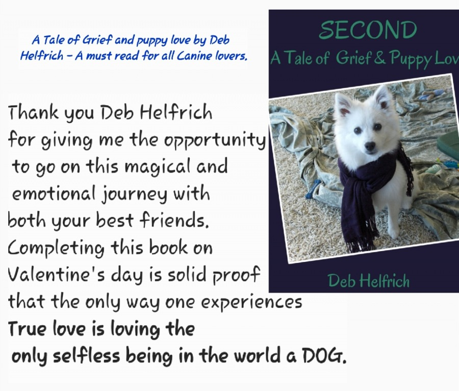 A Tale of Grief and Puppy Love by Deb Helfrich - A Must read for all Canine lovers.A Tale of Grief and puppy love by Deb Helfrich - A must read for all Canine lovers,          Thank you Deb Helfrich  for giving me the opportunity 0 to go on this magical and emotional journey with  both your best friends, Completing this book on Valentine's day is solid proof that the only way one experiences  True love is loving the  only selfless being in the world a DOG.