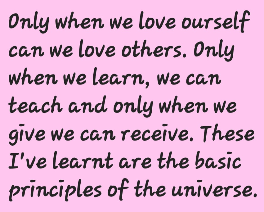 Don't try to micro Manage yourselfOnly when we love ourself can we love others, Only when we learn, we can teach and only when we give we can receive. These I've learnt are the basic principles of the universe.