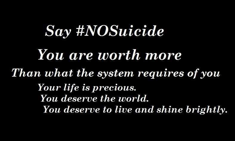 Say #NOSuicide  You are worth more  Than what the system requires of you Your life is precious. You deserve the world. You deserve to live and shine brightly.