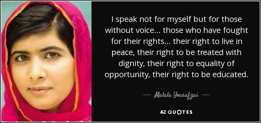 I speak not for myself but for those without voice... those who have fought for their rights... their right to live in peace, their right to be treated with dignity, their right to equality of opportunity, their right to be educated.  AT  AZQUOTES
