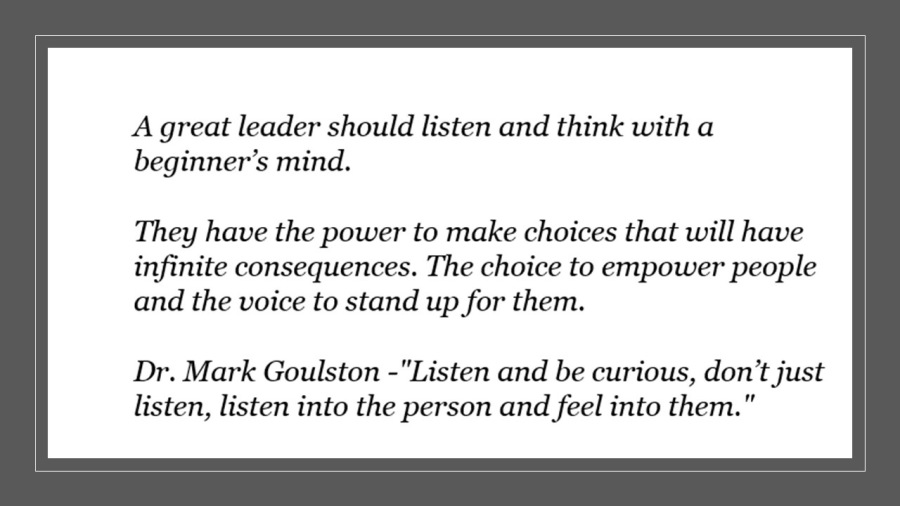 """A great leader should listen and think with a beginner's mind.  They have the power to make choices that will have  infinite consequences. The choice to empower people and the voice to stand up for them.  Dr. Mark Goulston -""""Listen and be curious, don't just listen, listen into the person and feel into them."""""""