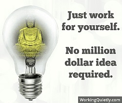 Just work for yourself.  No million dollar idea required.