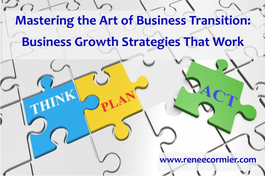 Mastering the Art of Business Transition: Business Growth Strategies That Work!\  PELE, \, N\A     Mastering the Art of Business Transition: Business Growth Strategies That Work Noo          \  www.reneecormier.com Pp \ J ~/