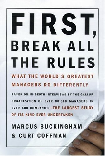 FIRST,  BREAK ALL THE RULES  WHAT THE WORLD'S GREATEST | MANAGERS DO DIFFERENTLY     OF ITS KIND EVER UNDERTAKEN  MARCUS BUCKINGHAM & CURT COFFMAN