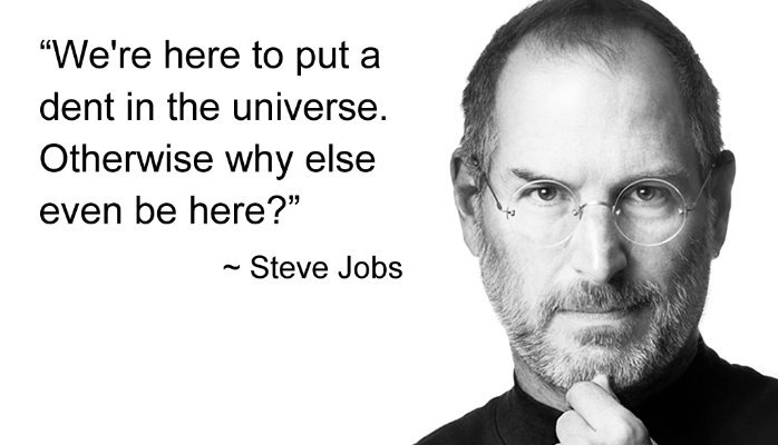 """""""We're here to put a dent in the universe. Otherwise why else even be here?""""  ~ Steve Jobs"""