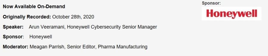 Improving OT Cybersecurity in Life SciencesNow Available On-Demand  Originally Recorded: October 28th, 2020  Speaker: Arun Veeramani, Honeywell Cybersecurity Senior Manager Sponsor. Honeywell  Moderator: Meagan Parrish, Senior Editor, Pharma Manufacturing  Sponsor  Honeywell