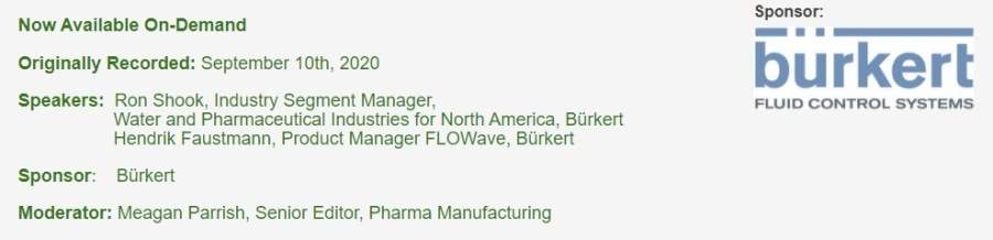 Improving safety in pharmaceutical production with hygienic flow measurementNow Available On-Demand Spanses:  Originally Recorded: September 10th, 2020 b u r ke rt  Speakers: Ron Shook, Industry Segment Manager, FLUID CONTROL SYSTEMS Water and Pharmaceutical Industries. for North America, Burkert Hendrik Faustmann, Product Manager FLOWave, Burkert Sponsor Burkert  Moderator: Meagan Parish. Senior Edilor, Pharma Manufacturing