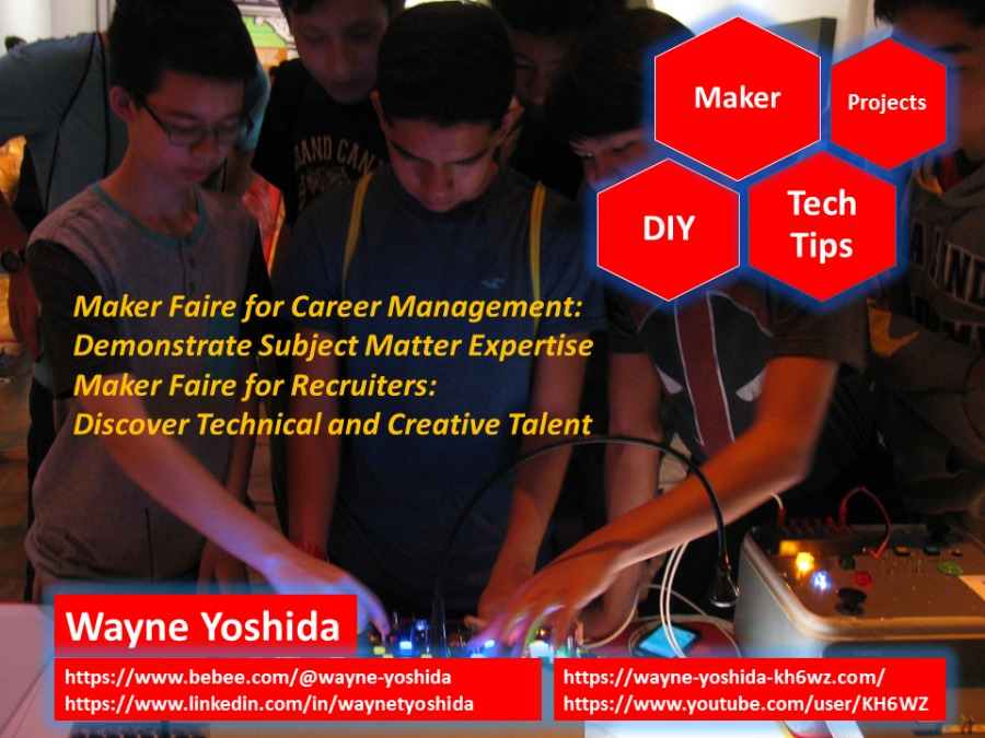 Maker projects  PP PS. A Ale { p1h4 Tips Maker Faire for Career Management: Demonstrate Subject Matter Expertise Maker Faire for Recruiters: \ P Discover Technical and Creative Talent  =~  ol  ve PE Wayne Yoshida '_ _- WA 4 |. htps://www.bebee.com/@wayne-yoshida j [ay] https://www.linkedin.com/in/waynetyoshida https://www.youtube.com/user/KH6WZ