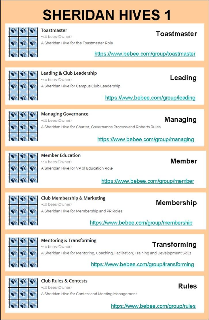 SHERIDAN HIVES 1<br /> <br /> Toastmaster<br /> <br /> Toastmaster<br /> <br />  <br /> <br /> master Role<br /> <br /> hits /Avww bebee com/groupAoastmaster<br /> <br />  <br /> <br /> Leading & Club Leadership<br /> <br /> Leading<br /> <br /> https /Avww bebee comigroupfleading<br /> <br /> Managing Governance<br /> <br /> Managing<br /> <br />  <br /> <br />  <br /> <br /> hits /Avww bebee com/group/managing<br /> <br /> Member Education<br /> <br /> Member<br /> <br /> hitps /Avww bebee com/group/member<br /> <br /> Club Membership & Marketing Memberati<br /> embership<br /> <br />    <br /> <br /> bebee com/group/membership<br /> <br /> Transforming<br /> <br /> Joven bebee comigroupAransforming
