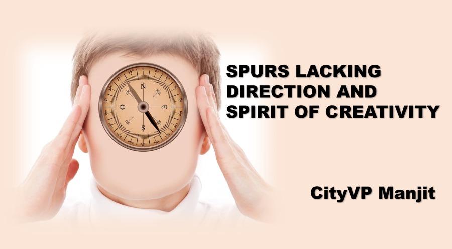 > SPURS LACKING \ \ DIRECTION AND  \ ' SPIRIT OF CREATIVITY     CityVP Manjit
