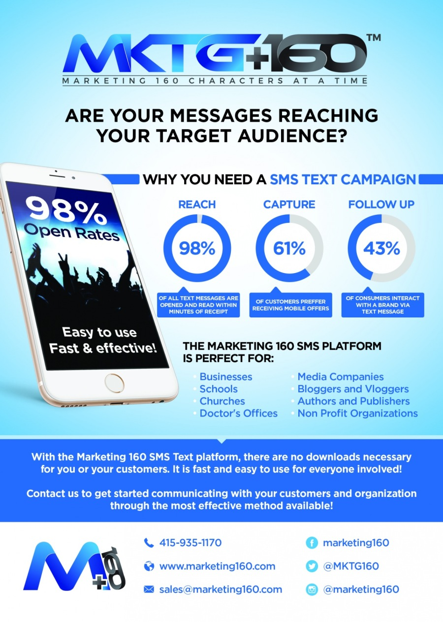 SMS - An Often Overlooked, Yet Extremely Effective Communication & Marketing ToolVK GHIED'<br /> <br /> MARKETING 160 CHARACTERS AT A TIME<br /> <br />  <br /> <br /> ARE YOUR MESSAGES REACHING<br /> YOUR TARGET AUDIENCE?<br /> <br />    <br /> <br /> REACH CAPTURE FOLLOW UP<br /> <br /> { 98% ) { 61% C<br /> <br /> ezrin Err<br /> pliers rebel REETER<br /> per pte<br /> <br />  <br /> <br /> Easy to use<br /> Fast & ettective! THE MARKETING 160 SMS PLATFORM<br /> IS PERFECT FOR:<br /> ~N Businesses Media Companies<br /> 5 Schools Bloggers and Vloggers<br /> Nonrrrr——r——— Churches Authors and Publishers<br /> <br /> Doctor's Offices Non Profit Organizations<br /> <br /> With the Marketing 160 SMS Text platform, there are no downloads necessary<br /> for you or your customers. It is fast and easy to use for everyone involved!<br /> <br /> Contact us to get started communicating with your customers and organization<br /> through the most effective method available!<br /> <br />  <br /> <br /> {, 415-935-170 marketing160<br /> & www.marketing160.com aMKTG160<br /> <br /> +) salesi@marketing160.com amarketing160