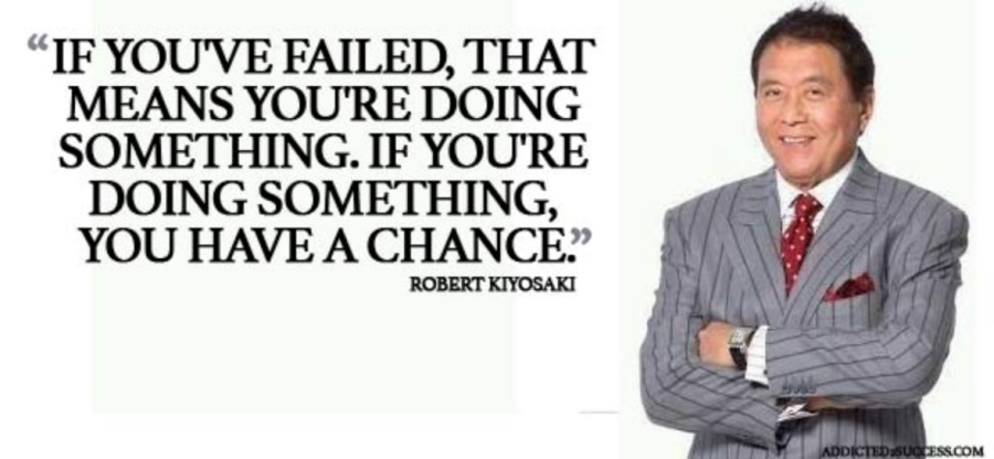 """""""IF YOU'VE FAILED, THAT MEANS YOU'RE DOING SOMETHING. IF YOURE DOING SOMETHING, YOU HAVE A CHANCE""""  ROBERT KIYOSAKI"""