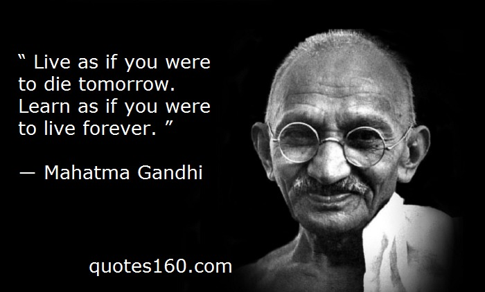""""""" Live as if you were to die tomorrow. Learn as if you were to live forever. """"  — Mahatma Gandhi        """" — ) quotes160.com Ph"""