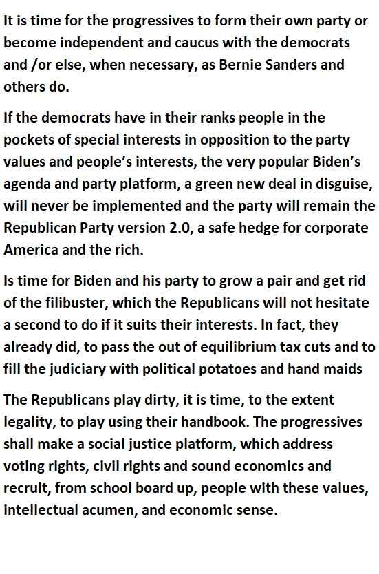 It is time for the progressives to form their own party or become independent and caucus with the democrats and /or else, when necessary, as Bernie Sanders and others do.  If the democrats have in their ranks people in the pockets of special interests in opposition to the party values and people's interests, the very popular Biden's agenda and party platform, a green new deal in disguise, will never be implemented and the party will remain the Republican Party version 2.0, a safe hedge for corporate America and the rich.  Is time for Biden and his party to grow a pair and get rid of the filibuster, which the Republicans will not hesitate a second to do if it suits their interests. In fact, they already did, to pass the out of equilibrium tax cuts and to fill the judiciary with political potatoes and hand maids  The Republicans play dirty, it is time, to the extent legality, to play using their handbook. The progressives shall make a social justice platform, which address voting rights, civil rights and sound economics and recruit, from school board up, people with these values, intellectual acumen, and economic sense.