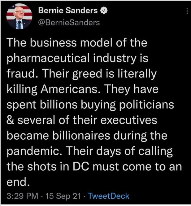 J Bernie Sanders & @BernieSanders  The business model of the pharmaceutical industry is fraud. Their greed is literally killing Americans. They have spent billions buying politicians & several of their executives became billionaires during the pandemic. Their days of calling the shots in DC must come to an  end. 3:29 PM - 15 Sep 21 - TweetDeck