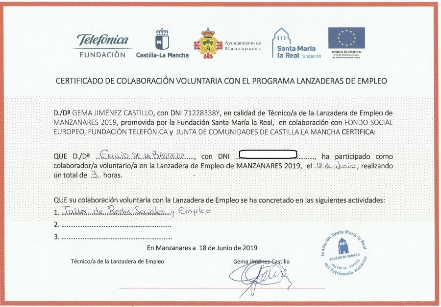 Tato  FUNDACION  Castifia.La Mancha  CERTIFICADO Df COLABORACIGN VOLUNTARIA CON EL PROGRAMA LANZADERAS DE EMPLEO  0/08 GEM IMENEZ CASTILLO, con DN! 712283387, en caidad de Técnico/a ce 3 Lanzadera de émpleo de MANZANARES 2019, promovida por [a Fundacion Santa Marfa La Real, en colaboracién con F ONDO SOCIAL EUROPEC, ON TELEFONCAY JUNTA DE COMUNIDAD?S TiLLA LA MANCHA CERTIFICA  Que o/or Onin dmbasas wn om 1 ma partido como colaborador/a voluntario/a en la Lanzadera de Empleo de MANZANARES 2019, ef  duwass, realzando untotalde 3 hors.  QUE su colaboracién volurtaria con a Lanzadera de Empleo se ha concretado en as siguientes activ dades. 1 Jods. ste. Rodan Seales y €mples 2 3 Oy. £0 Manzanares a 18 ce junio de 2019  Tecnica! oe 13 Lantacers 8e gino