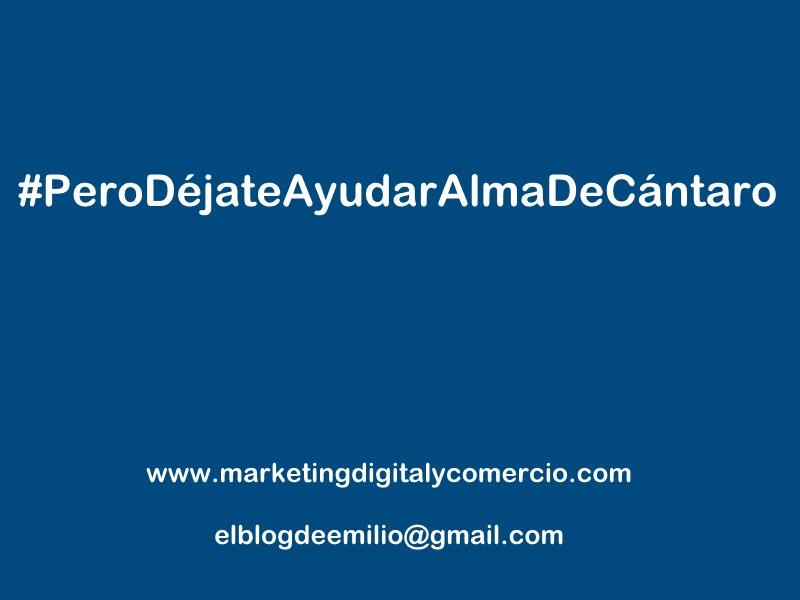 #PeroDéjateAyudarAlmaDeCantaro  www.marketingdigitalycomercio.com  elblogdeemilio@gmail.com