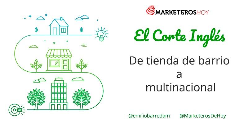 SMARKETEROS: HOY  &f Corte Inglés De tienda de barrio  a multinacional  @emilicbarredam  @MarketerosDeHoy