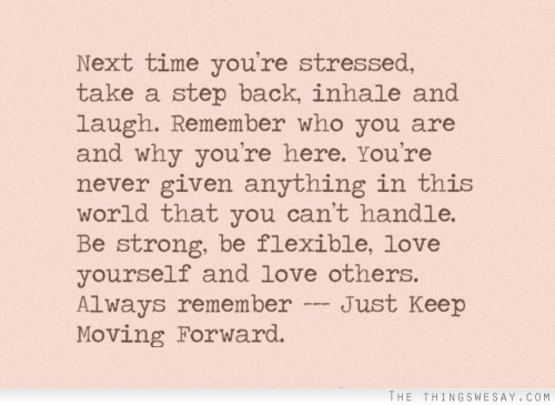 Next time you're stressed, take a step back, inhale and laugh. Remember who you are and why you're here. You're never given anything in this world that you can't handle. Be strong, be flexible, love yourself and love others. Always remember -— Just Keep Moving Forward.